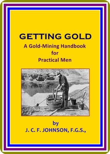 J. C. F. (Joseph Colin Frances) Johnson - Getting Gold / A Gold-Mining Handbook for Practical Men by J. C. F. Johnson : (full image Illustrated)