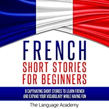 French Short Stories for Beginners: 9 Captivating Short Stories to Learn French and Expand Your Vocabulary While Having Fun Audiobook by  The Language Academy Narrated by Erik Bjork, Susana Larraz
