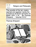 The parable of the ten virgins opened and applied: being the substance of divers sermons on Matth. XXV. 1-14. ... By Thomas Shepard, ...  Volume 2 of 2 (1140828215) by Shepard, Thomas
