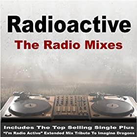 "Radioactive - The Radio Mixes (Includes the Top Selling Single Plus ""I'm Radio Active"" Extended Mix Tribute to Imagine Dragons)"