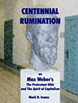 Centennial Rumination on Max Weber's the Protestant Ethic And the Spirit of Capitalism: The Protestant Ethic And the Spirit of Capitalism