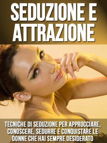 Seduzione e Attrazione Tecniche di Seduzione per Approcciare Conoscere Sedurre e Conquistare le Donne che ha PDF