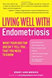 Living Well With Endometriosis: What Your Doctor Doesn't Tell You...That You Need to Know