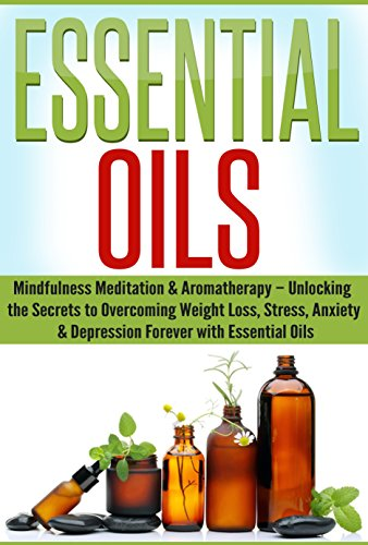 Essential Oils: Mindfulness Meditation & Aromatherapy - Unlocking the Secrets to Overcoming Weight Loss, Stress, Anxiety & Depression Forever with Essential Oils (Beginners Guide to Aromatherapy)