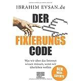 """Der Fixierungscode: Was wir �ber das Internet wissen m�ssen, wenn wir �berleben wollenvon """"Ibrahim Evsan"""""""