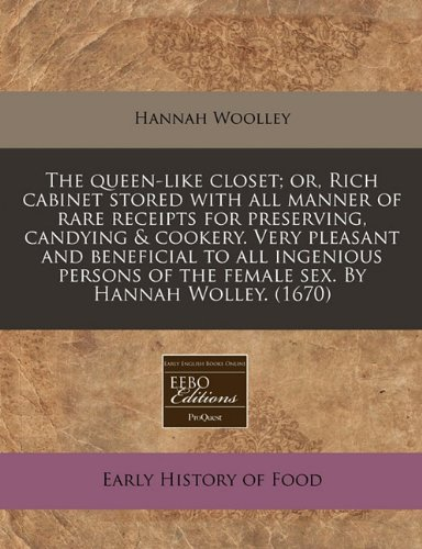 The queen-like closet; or, Rich cabinet stored with all manner of rare receipts for preserving, candying & cookery.