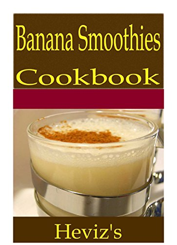 Banana Smoothies 101. Delicious, Nutritious, Low Budget, Mouth Watering Banana Smoothies Cookbook