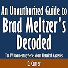 An Unauthorized Guide to Brad Meltzer's Decoded: The TV Documentary Series About Historical Mysteries (       UNABRIDGED) by D. Carter Narrated by Scott Clem