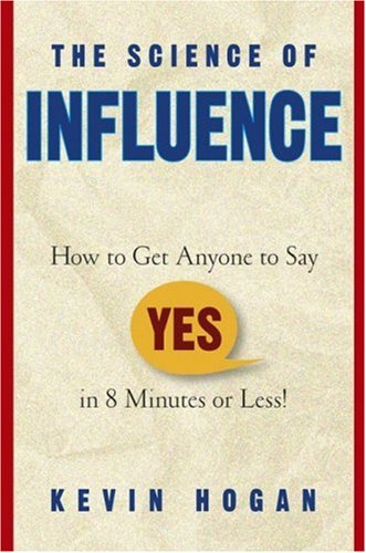 The Science of Influence How to Get Anyone to Say Yes in 8 Minutes or Less!