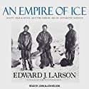 An Empire of Ice: Scott, Shackleton, and the Heroic Age of Antarctic Science (       UNABRIDGED) by Edward J. Larson Narrated by John Allen Nelson