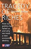 Tragedy of Riches: How Our Politics Has Failed Us and Why We Need a New Economic Destiny (0956395236) by Barber, Stephen