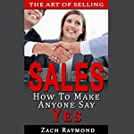 Sales: The Art of Selling: How to Make Anyone Say Yes | Zach Raymond