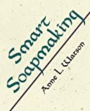 img - for Smart Soapmaking: The Simple Guide to Making Traditional Handmade Soap Quickly, Safely, and Reliably, or How to Make Luxurious Handcrafted Soaps from Scratch for Family, Friends, and Yourself by Anne L. Watson (2007) Paperback book / textbook / text book