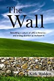 img - for The Wall: Rebuilding a culture of life in America and ending abortion as we know it book / textbook / text book