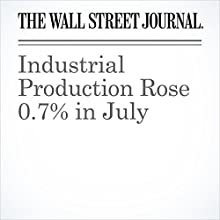 Industrial Production Rose 0.7% in July Other by Anna Louie Sussman Narrated by Alexander Quincy