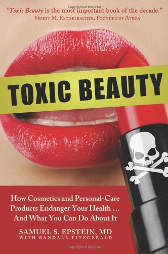 Toxic Beauty: How Cosmetics and Personal-Care Products Endanger Your Health... and What You Can Do About It