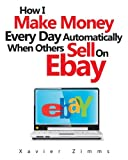 How to Make Money Every Day Automatically When Others Sell on eBay: Includes how to sell on eBay, how to buy and sell, and how to make the most of eBay classifieds