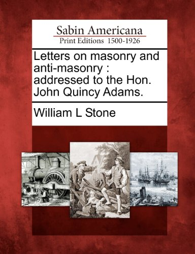 Letters on masonry and anti-masonry: addressed to the Hon. John Quincy Adams.