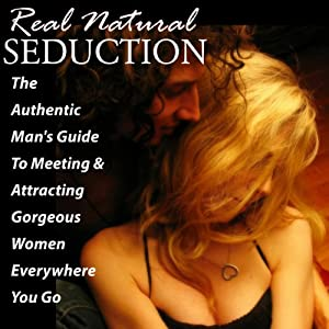 Real Natural Seduction: The Authentic Man's Guide To Meeting & Attracting Gorgeous Women Everywhere You Go | [Vincent Vinturi]