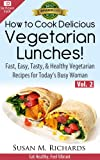 How to Cook Delicious Vegetarian Lunches! (Eat Healthy, Feel Vibrant - Fast, Easy, Tasty & Healthy Vegetarian Recipes for Today's Busy Woman Book 2)