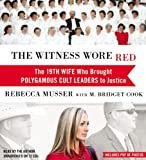 Rebecca Musser The Witness Wore Red: The 19th Wife Who Helped to Bring Down a Polygamous Cult