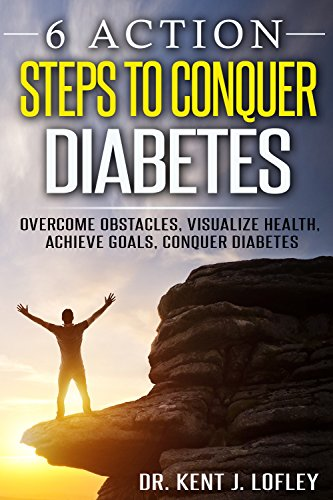 Diabetes: 6 Action Steps to Conquer Diabetes: Overcome Obstacles, Visualize Health, Achieve Goals, Conquer Diabetes (Reverse Diabetes, Type 2 Diabetes, Blood Sugar, S.M.A.R.T Goals)