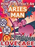 How To Attract An Aries Man - The Astrology for Lovers Guide to Understanding Aries Men, Horoscope Compatibility Tips and Much More