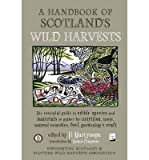 A Handbook of Scotlands Wild Harvests: The Essential Guide to Edible Species, with Recipes & Plants for Natural Remedies, and Materials to Gather for Fuel, Gardening & Craft (Paperback) - Common