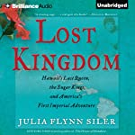 Lost Kingdom: Hawaii's Last Queen, the Sugar Kings, and America's First Imperial Adventure | Julia Flynn Siler