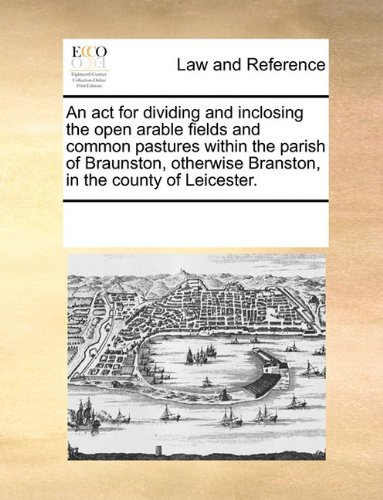 An act for dividing and inclosing the open arable fields and common pastures within the parish of Braunston, otherwise Branston, in the county of Leicester.
