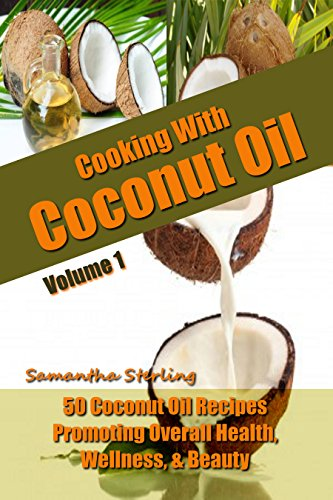 Cooking With Coconut Oil Vol. 1 - 50 Coconut Oil Recipes Promoting Health, Wellness, & Beauty - Coconut Oil Cookbook - Coconut Oil Uses - Coconut Oil For ... Oil (Coconut Oil Diet And Recipes Vol. 1) by Samantha Sterling