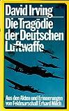 Die Tragödie der Deutschen Luftwaffe. Aus den Akten und Erinnerungen von Feldmarschall Erhard Milch
