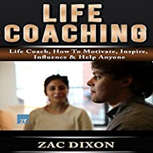 Life Coaching: Life Coach, How to Motivate, Inspire, Influence & Help Anyone (       UNABRIDGED) by Zac Dixon Narrated by Hubris Buchanan