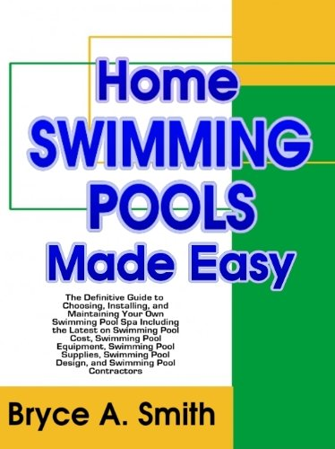 Home Swimming Pools Made Easy: The Definitive Guide to Choosing, Installing, and Maintaining Your Own Swimming Pool Spa Including the Latest on Swimming ... Pool Design, and Swimming Pool Contractors