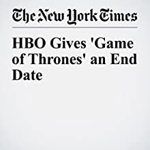 HBO Gives 'Game of Thrones' an End Date Other by John Koblin Narrated by Kristi Burns