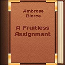 A Fruitless Assignment (Annotated) (       UNABRIDGED) by Ambrose Bierce Narrated by Anastasia Bertollo