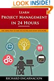 Learn Project Management In 24 Hours: The Simple Way To Earn Six Figures And Enjoy Your Work
