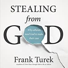 Stealing From God: Why Atheists Need God to Make Their Case (       UNABRIDGED) by Frank Turek Narrated by John McLain