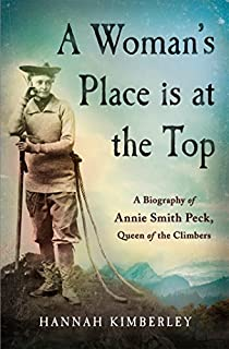 Book Cover: A Woman's Place Is at the Top: A Biography of Annie Smith Peck, Queen of the Climbers