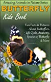 Butterfly! Kids Book About Butterflies - Fun Facts & Pictures About Butterflies, Life Cycle, Anatomy, Species of Butterfly & More (Amazing Animals in Nature Series)