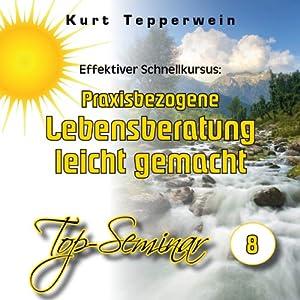 Effektiver Schnellkursus: Praxisbezogene Lebensberatung leicht gemacht (Top-Seminar 8) Hörbuch