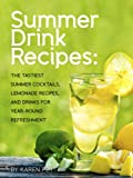 Summer Drink Recipes: The Tastiest Summer Cocktails, Lemonade Recipes, And Drinks For Year-Round Refreshment (Tastiest Drink Recipes Cookbooks Book 1)
