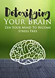 Detoxifying Your Brain: Zen Your Mind to Become Stress Free (Creativity Inc. Book 2)