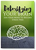 Stress: Detoxifying Your Brain� Zen Your Mind to Become Stress Free (How to Reduce Stress, Anxiety and Worrying Book 1)