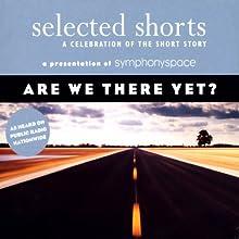 Selected Shorts: Are We There Yet? Performance by Stuart Dybek, Martha Gellhorn, Edward P. Jones, Annie Proulx Narrated by Keith Szarabajka, Joanna Gleason, Sonia Manzano, James Naughton, Mia Dillon, David Rakoff, Andrea Marcovicci