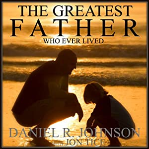 The Greatest Father Who Ever Lived | [Daniel Johnson]