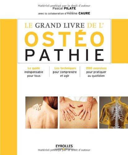 Le grand livre de l'ostéopathie : Le guide indispensable pour tous, Les techniques pour comprendre et agir, 200 exercices pour pratiquer au quotidien