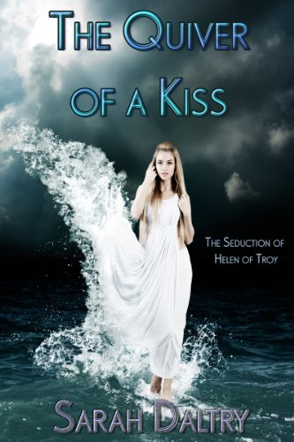 Sarah Daltry - The Quiver of a Kiss: The Seduction of Helen of Troy