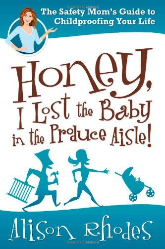 Honey, I Lost The Baby In The Produce Aisle!: The Safety Mom'S Guide To Childproofing Your Life front-24047