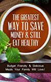 The Greatest Way To Save Money & Still Eat Healthy: Budget Friendly & Delicious Meals Your Family Will Love!